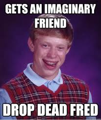 Drop Dead Fred Meme - gets an imaginary friend drop dead fred bad luck brian quickmeme