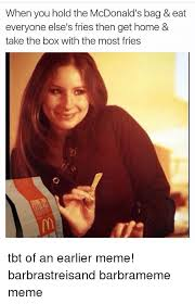Barbra Streisand Meme - when you hold the mcdonald s bag eat everyone else s fries then