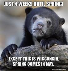 Wisconsin Meme - just 4 weeks until spring except this is wisconsin spring comes in