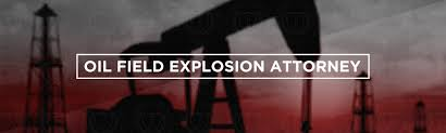 oil field explosion attorneys hire oil explosion lawyers