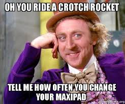 Crotch Rocket Meme - oh you ride a crotch rocket tell me how often you change your