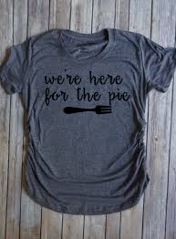 we re here for the pie thanksgiving maternity shirt turkey pie