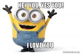 Hey I Love You Meme - hey you yes you i love you happy minion make a meme
