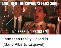 Dallas Cowboys Fans Memes - and then the cowboys fans said no zeke no problem and then reality
