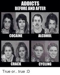 Crack Cocaine Meme - addicts before and after alcohol cocaine crack cycling true or true