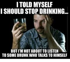 Drinking Memes - i told myself i should stop drinking but im not about to listen to