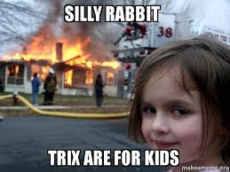 Silly Rabbit Meme - silly rabbit trix are for kids disaster girl make a meme