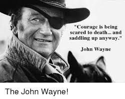 John Wayne Memes - courage is being scared to death and saddling up anyway john wayne