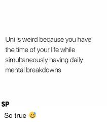 True Life Meme - uni is weird because you have the time of your life while