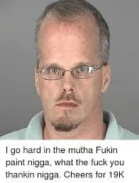 Fuck You Nigga Meme - i go hard in the mutha fukin paint nigga what the fuck you thankin