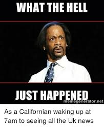 What The Hell Meme - what the hell just happened memegeneratornet as a californian waking