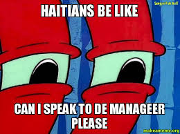 Haitian Memes - haitians be like can i speak to de manageer please haitians be