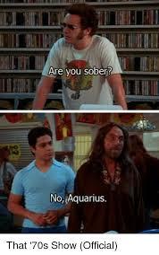 That 70s Show Meme - are you sober no aquarius that 70s show official meme on me me