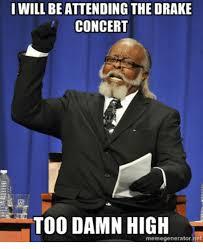 Too Damn High Meme Generator - i will be attending the drake concert too damn high memegenerator
