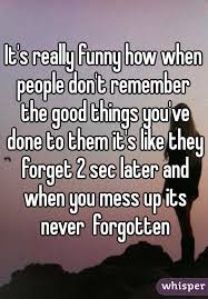 You Ve Done Messed Up - really funny how when people don t remember the good things you ve