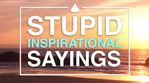 stupid inspirational sayings