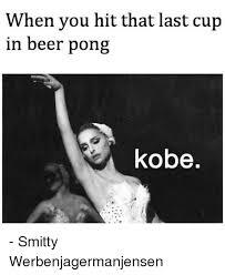 Beer Pong Meme - when you hit that last cup in beer pong kobe smitty