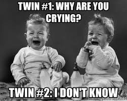 Why Are You Crying Meme - twin 1 why are you crying twin 2 i don t know twins cry