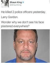 Shaun T Memes - shaun king arg he killed 2 police officers yesterday larry gordon
