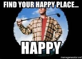 Happy Place Meme - find your happy place happy happy gilmore meme generator