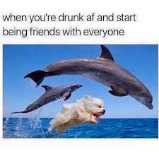 when you re drunk and start being friends with everyone