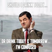 Memes Today - should i drink today or drink today tomorrow i m confused