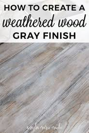 how to create a weathered wood gray finish weathered wood grey