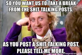 Shit Talking Memes - so you want us to take a break from the shit talking posts as you