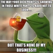 Hard Dick Meme - the way your dick prints is showing in those white pants is hard