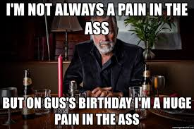 Meme Generator Dos Equis Man - i m not always a pain in the ass but on gus s birthday i m a huge