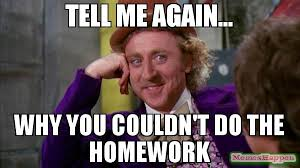 Meme Willy Wonka - tell me again why you couldn t do the homework meme willywonka