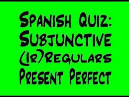 spanish quiz subjunctive regulars irregulars and present