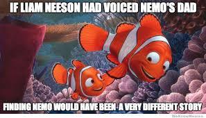 Finding Nemo Meme - if liam neeson voiced nemo s dad weknowmemes
