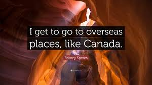 quote i get to go to overseas places like canada
