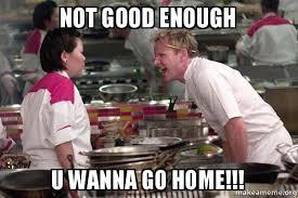 Not Good Enough Meme - not good enough u wanna go home gordon ramsay make a meme