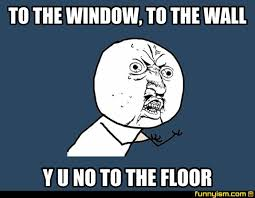 To The Window To The Wall Meme - to the window to the wall y u no to the floor meme factory