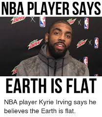 Kyrie Irving Memes - nba player says nba earth is flat nba player kyrie irving says he