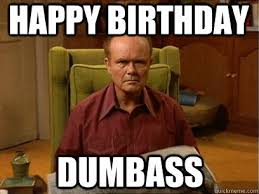 Red Forman Meme - happy birthday dumbass happy birthday dumbass red forman meme