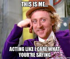 this is me acting like i care what your re saying willy wonka