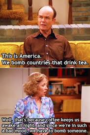 That 70s Show Meme - red forman on america bombing countries that drink tea on that