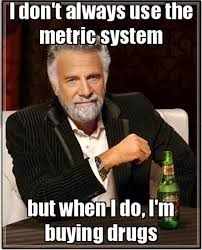Drugs Are Bad Meme - i dont always use the metric system funny meme funny memes