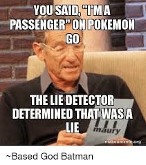 The Lie Detector Determined That Was A Lie Meme - you said ma passenger on pokemon co the liedetector determined