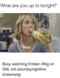 Kristen Wiig Memes - what are you up to tonight busy busy watching kristen wiig on snl
