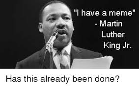 Martin Luther King Jr Memes - i have a meme martin luther king jr has this already been done
