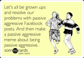 Passive Aggressive Meme - let s all be grown ups and resolve our problems with passive
