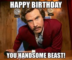 Handsome Man Meme - happy birthday you handsome beast will ferrell anchor man meme