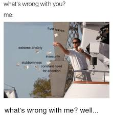 You Me Meme - what s wrong with you me trust issues extreme anxiety insecurity