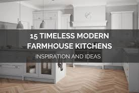 modern farmhouse kitchen cabinets white 15 timeless modern farmhouse kitchens inspiration and ideas