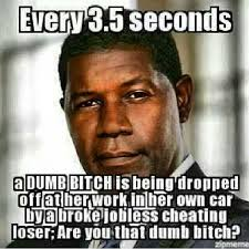 Dumb Bitch Meme - every 3 5 seconds a dumb bitch is being dropped off at her work in