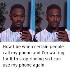 Big Phone Meme - how i be when certain people call my phone and i m waiting for it to